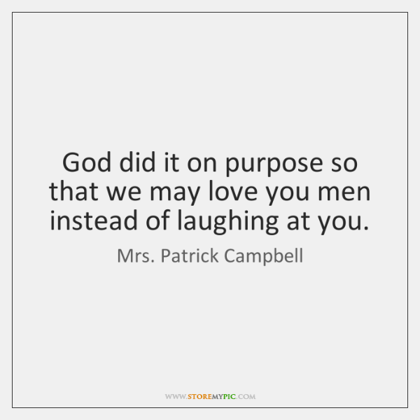 God did it on purpose so that we may love you men ...