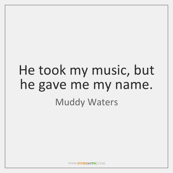 He took my music, but he gave me my name.