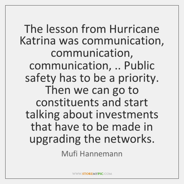 The lesson from Hurricane Katrina was communication, communication, communication, .. Public safety