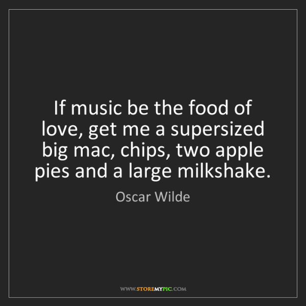 Oscar Wilde: If music be the food of love, get me a supersized big...