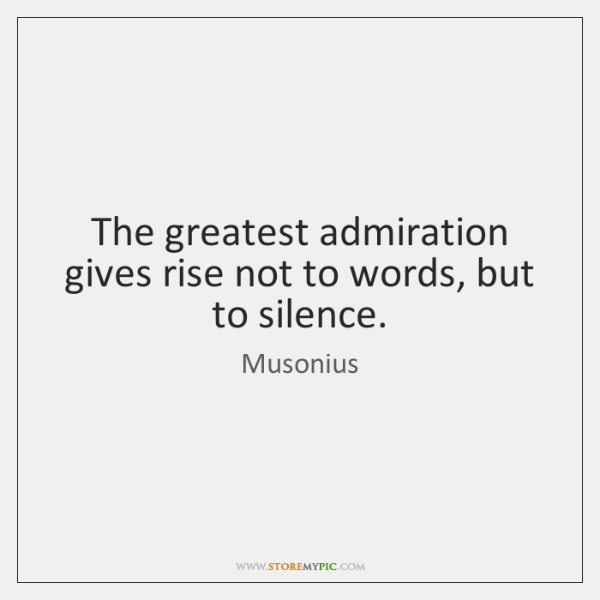 The greatest admiration gives rise not to words, but to silence.