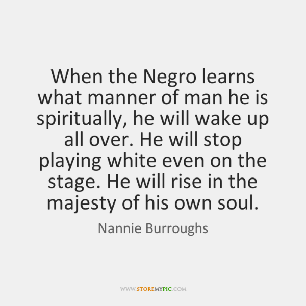 When the Negro learns what manner of man he is spiritually, he ...