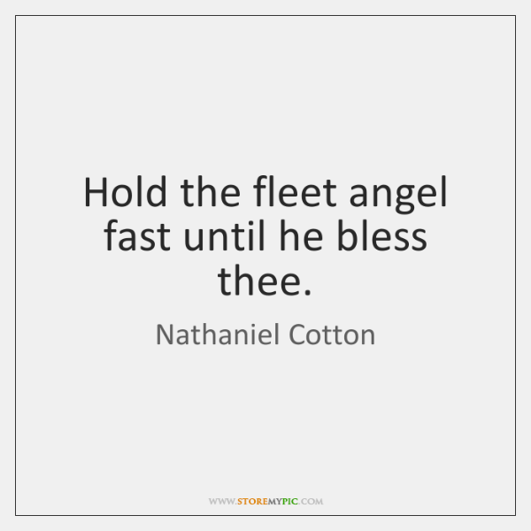 Hold the fleet angel fast until he bless thee.