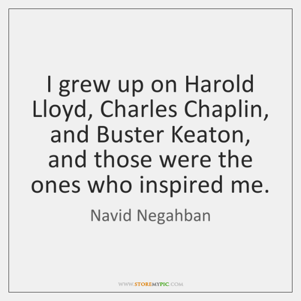 I grew up on Harold Lloyd, Charles Chaplin, and Buster Keaton, and ...