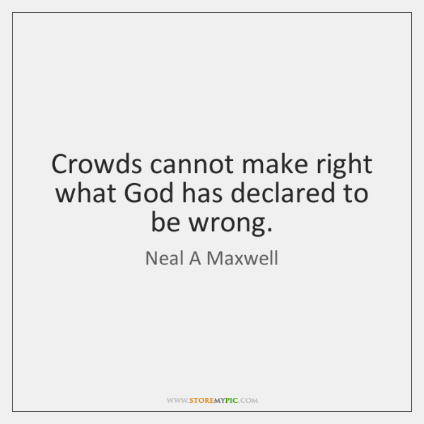 Crowds cannot make right what God has declared to be wrong.