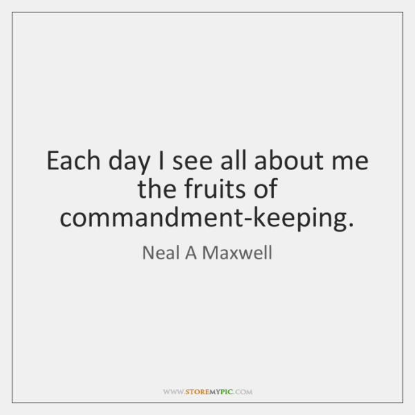 Each day I see all about me the fruits of commandment-keeping.