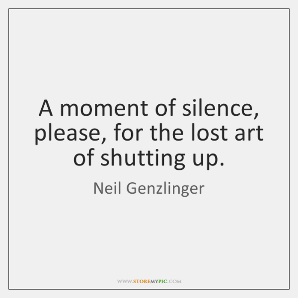 A moment of silence, please, for the lost art of shutting up.