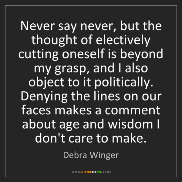 Debra Winger: Never say never, but the thought of electively cutting...