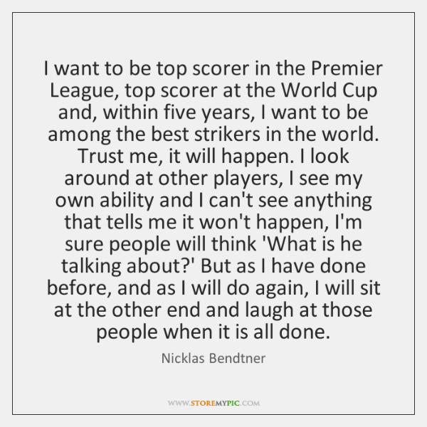 I want to be top scorer in the Premier League, top scorer ...