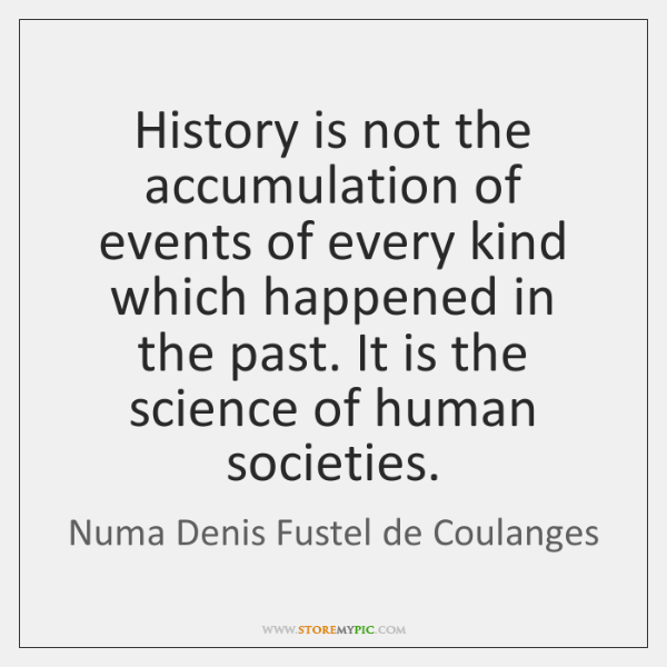History is not the accumulation of events of every kind which happened ...