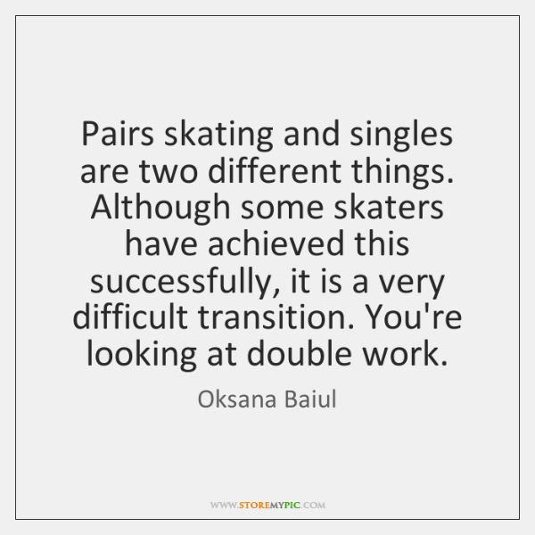 Pairs skating and singles are two different things. Although some skaters have ...