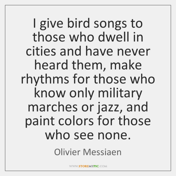 I give bird songs to those who dwell in cities and have ...