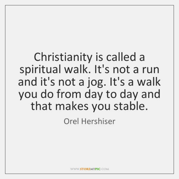 Christianity is called a spiritual walk. It's not a run and it's ...