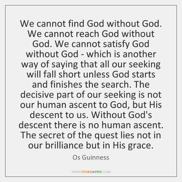 We cannot find God without God. We cannot reach God without God. ...