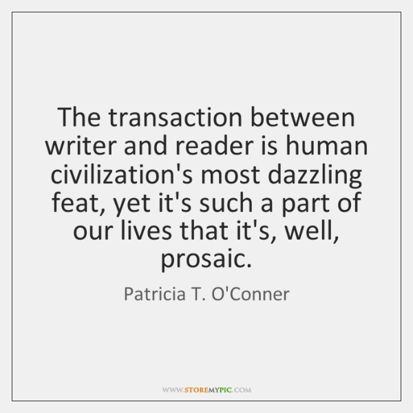 The transaction between writer and reader is human civilization's most dazzling feat, ...