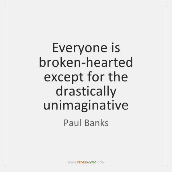 Everyone is broken-hearted except for the drastically unimaginative