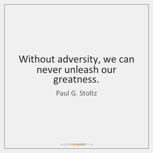 Without adversity, we can never unleash our greatness.