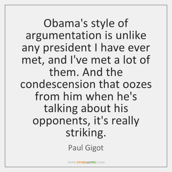 Obama's style of argumentation is unlike any president I have ever met, ...