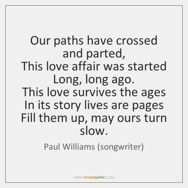 Our paths have crossed and parted,   This love affair was started   Long, ...