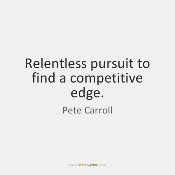 Relentless pursuit to find a competitive edge.