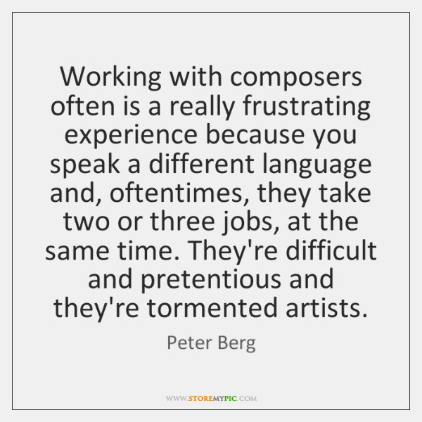 Working with composers often is a really frustrating experience because you speak ...