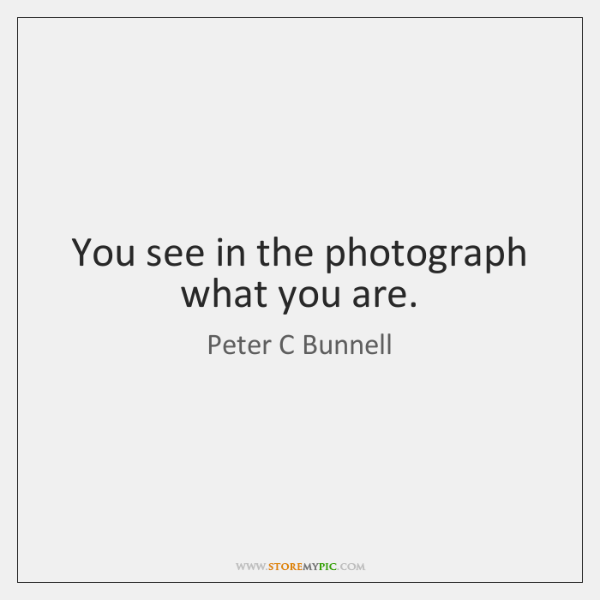 You see in the photograph what you are.