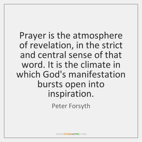 Prayer is the atmosphere of revelation, in the strict and central sense ...