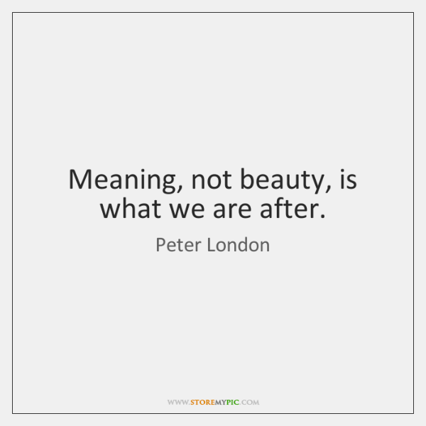 Meaning, not beauty, is what we are after.