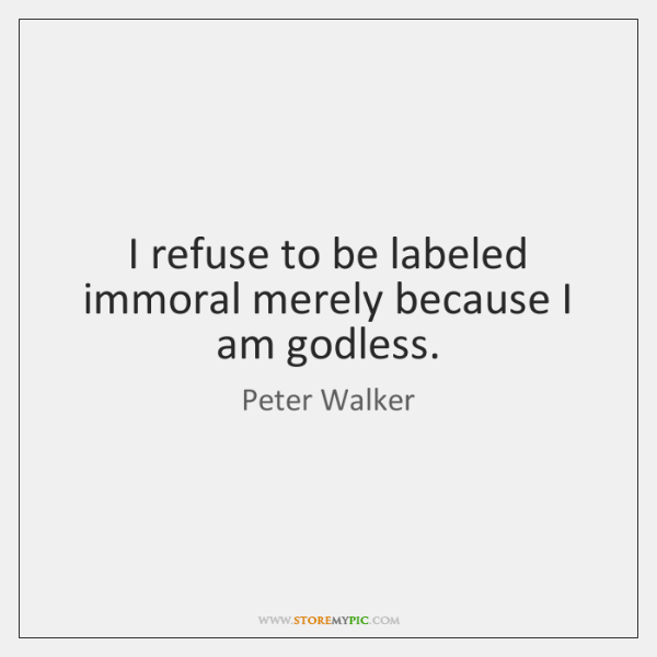 I refuse to be labeled immoral merely because I am godless.