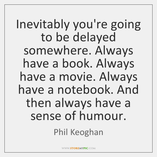 Inevitably you're going to be delayed somewhere. Always have a book. Always ...