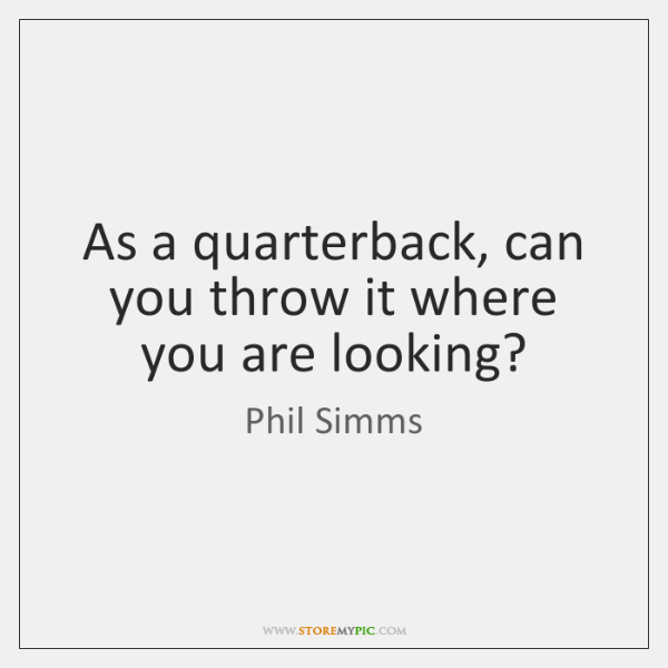 As a quarterback, can you throw it where you are looking?