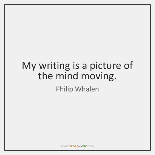My writing is a picture of the mind moving.