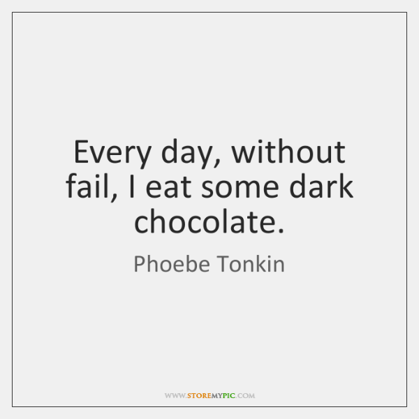 Every day, without fail, I eat some dark chocolate.