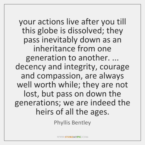 your actions live after you till this globe is dissolved; they pass ...