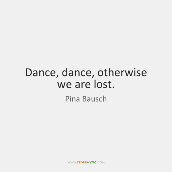 Dance, dance, otherwise we are lost.