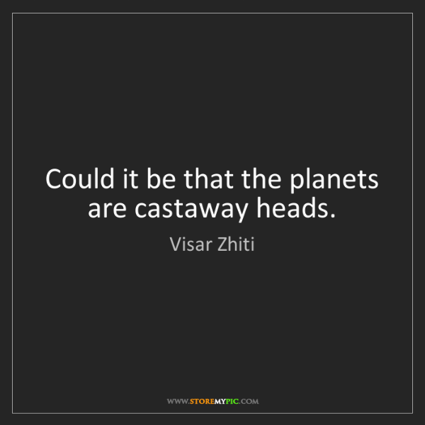 Visar Zhiti: Could it be that the planets are castaway heads.