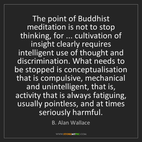 B. Alan Wallace: The point of Buddhist meditation is not to stop thinking,...