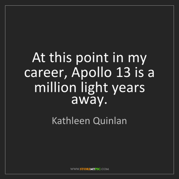 Kathleen Quinlan: At this point in my career, Apollo 13 is a million light...