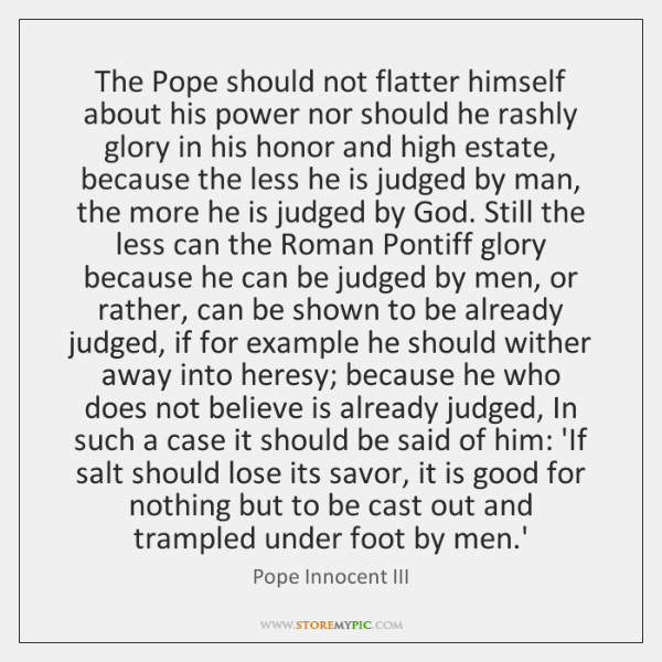 The Pope should not flatter himself about his power nor should he ...