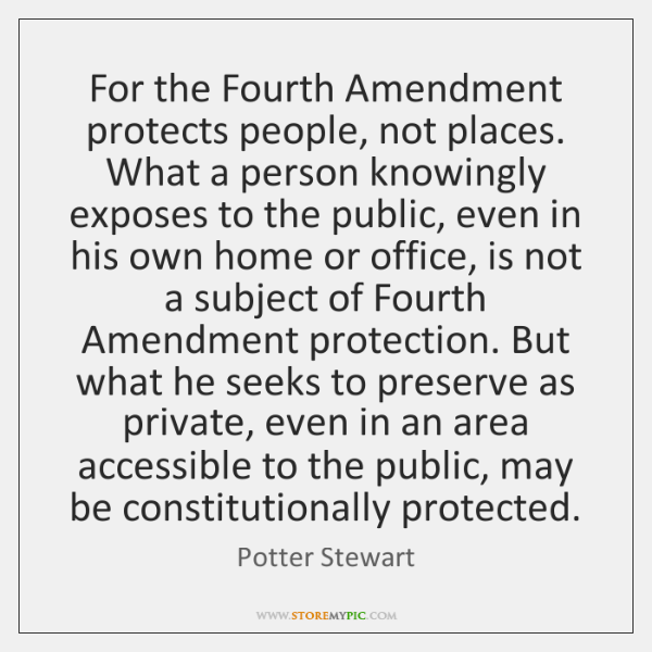For the Fourth Amendment protects people, not places. What a person knowingly ...