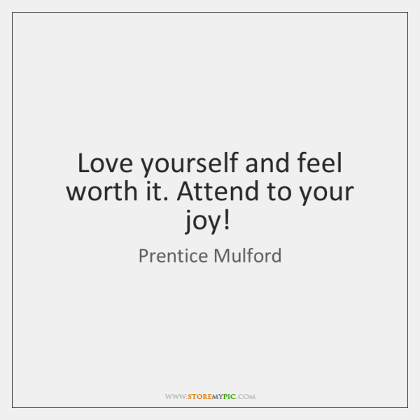 Love yourself and feel worth it. Attend to your joy!
