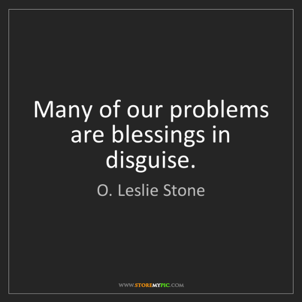 O. Leslie Stone: Many of our problems are blessings in disguise.