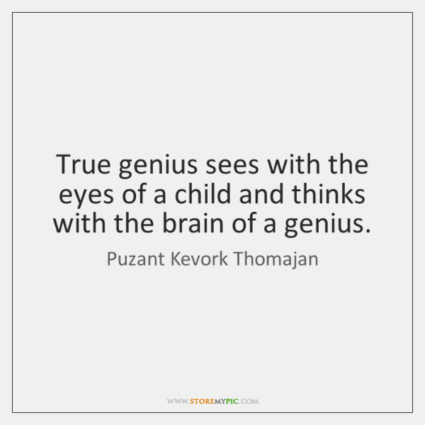 True genius sees with the eyes of a child and thinks with ...