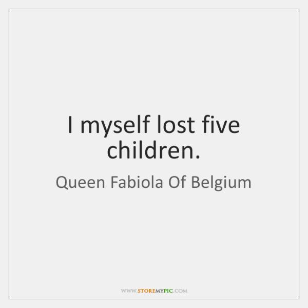 I myself lost five children.