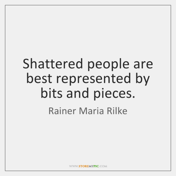 Shattered people are best represented by bits and pieces.