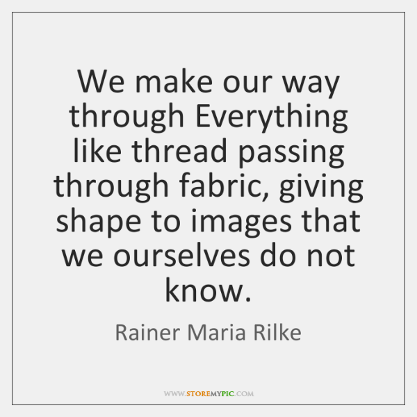We make our way through Everything like thread passing through fabric, giving ...