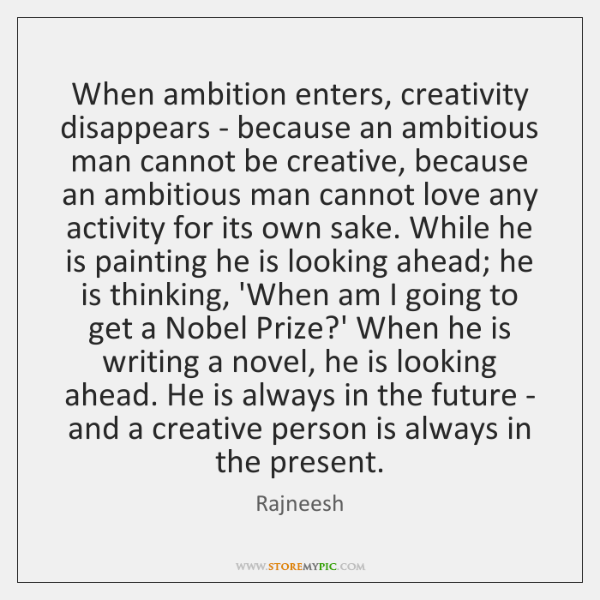 When ambition enters, creativity disappears - because an ambitious man cannot be ...
