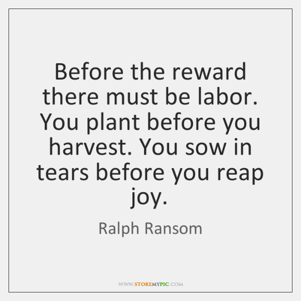 Before the reward there must be labor. You plant before you harvest. ...