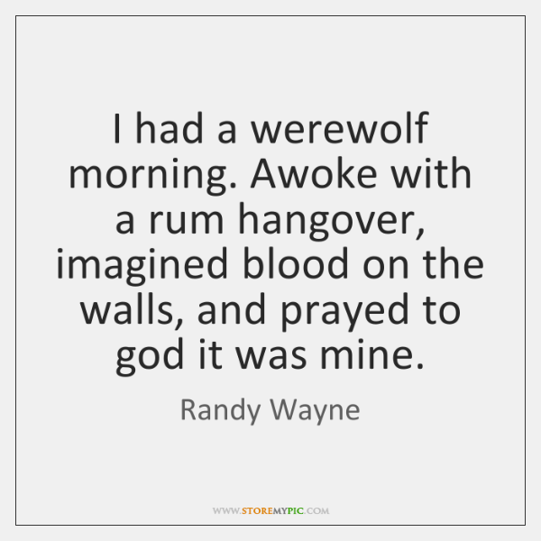I had a werewolf morning. Awoke with a rum hangover, imagined blood ...