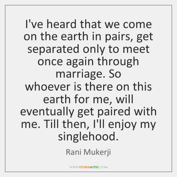 I've heard that we come on the earth in pairs, get separated ...